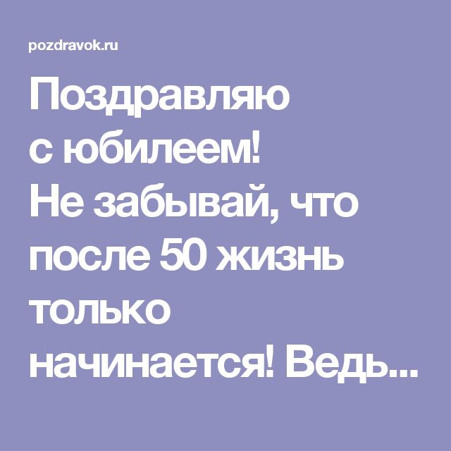 Поздравляю сюбилеем! Незабывай, что после 50жизнь только начинается! Ведь теперь тыобладаешь житейской мудростью, драгоценным опытом ипроверенными друзьями. Достойный мужчина должен идти пожизни смело, что тыи делаешь. Несворачивай спути, будь крепок телом идушой! © http://pozdravok.ru/pozdravleniya/yubiley/50/muzhchine/proza.htm