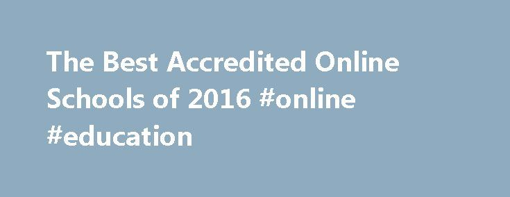 The Best Accredited Online Schools of 2016 #online #education http://education.remmont.com/the-best-accredited-online-schools-of-2016-online-education-2/  #online education # Your Guide to Accredited Online Schools Online Schools is your comprehensive introduction to an online education. With increased availability and an ever-expanding range of courses to choose from, online enrollment is growing at an astounding rate. From elementary schools to the best online colleges, online schools vary…