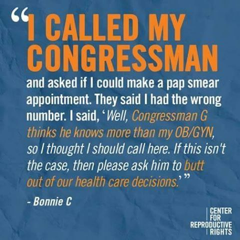 """I called my congressman and asked if I could make a pap smear appointment. They said I had the wrong number. I said, 'Well, Congressman G thinks he knows more than my OB/GYN, so I thought I should call here. If this isn't the case, then please ask him to butt out of our health care decisions'."" --Bonnie C. 