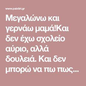 Μεγαλώνω και γερνάω μαμά!Και δεν έχω σχολείο αύριο, αλλά δουλειά. Και δεν μπορώ να πω πως «πονάει η κοιλίτσα μου», για να μην πάω!(Αξίζει να το διαβάσετε) - Paixtiri.gr