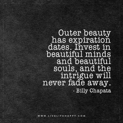 Outer beauty has expiration dates. Invest in beautiful minds and beautiful souls, and the intrigue will never fade away. - Billy Chapata
