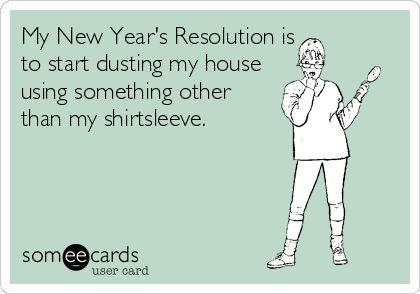..... My New Year's Resolution is to start dusting my house using something other than my shirtsleeve.