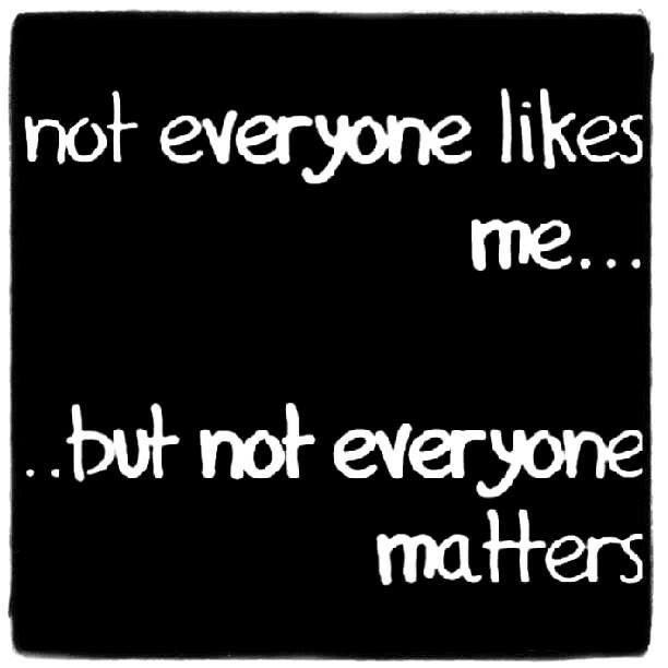 not everyone likes me....but not everyone matters