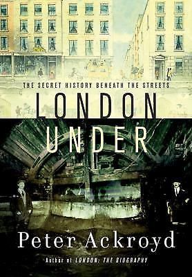 London Under : The Secret History Beneath the Streets by Peter Ackroyd (2011,...