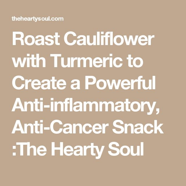 Roast Cauliflower with Turmeric to Create a Powerful Anti-inflammatory, Anti-Cancer Snack :The Hearty Soul