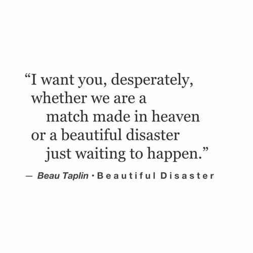 I want you, desperately, whether we are a match made in heaven or a beautiful disaster just waiting to happen.