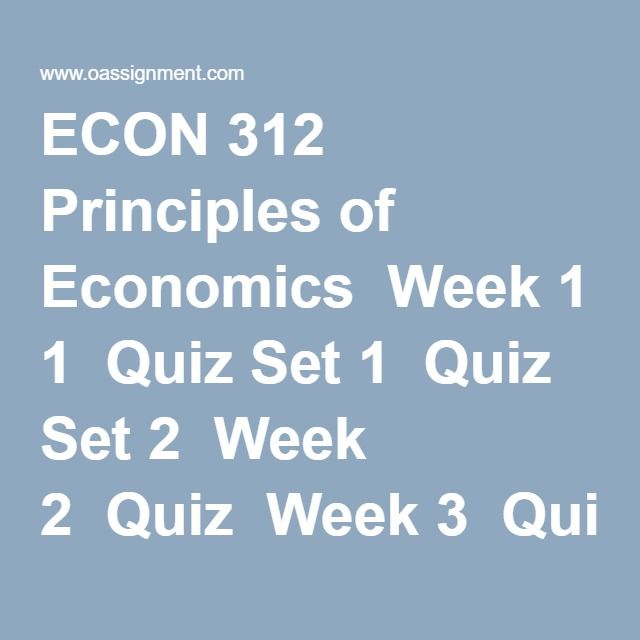 ECON 312 Principles of Economics  Week 1  Quiz Set 1  Quiz Set 2  Week 2  Quiz  Week 3  Quiz Set 1  Quiz Set 2  Week 4  Midterm Exam Set 1  Midterm Exam Set 2  Midterm Exam Set 3  Midterm Exam Set 4  Midterm Exam Set 5  Week 5  Quiz Set 1  Quiz Set 2  Week 6  Quiz  Week 7  Quiz Set 1  Quiz Set 2  Week 8  Final Exam 1  Final Exam 2