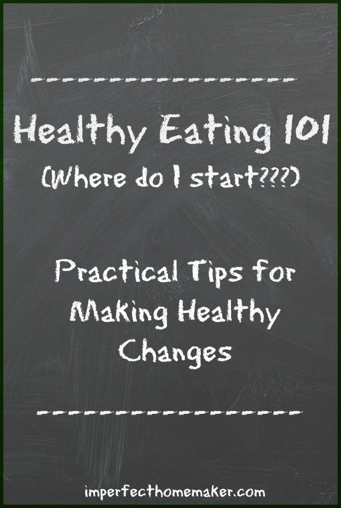 Healthy Eating 101 - Practical tips for making healthy changes without getting overwhelmed