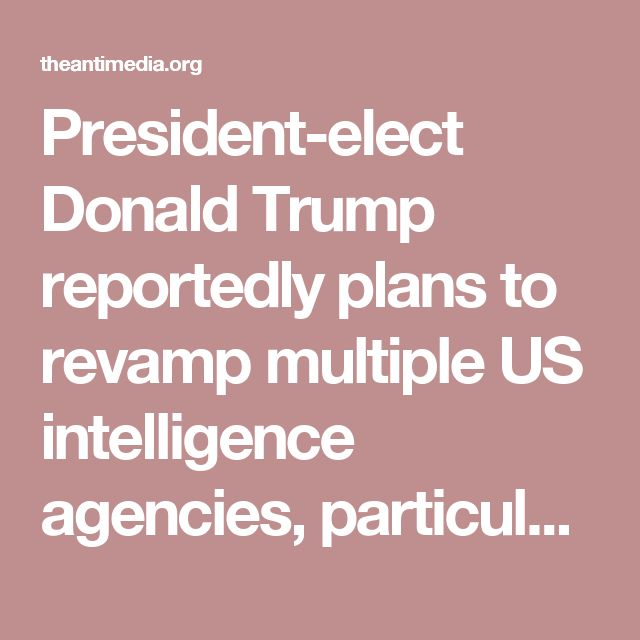 """President-elect Donald Trump reportedly plans to revamp multiple US intelligence agencies, particularly the CIA and the Office of the Director of National Intelligence, with a primary goal of shrinking them considerably. Those familiar with the plans say they believe that the US intelligence community is """"completely politicized,"""" and that the various intelligence agencies need to be """"slimmed down,"""" and restructured in how they interact."""