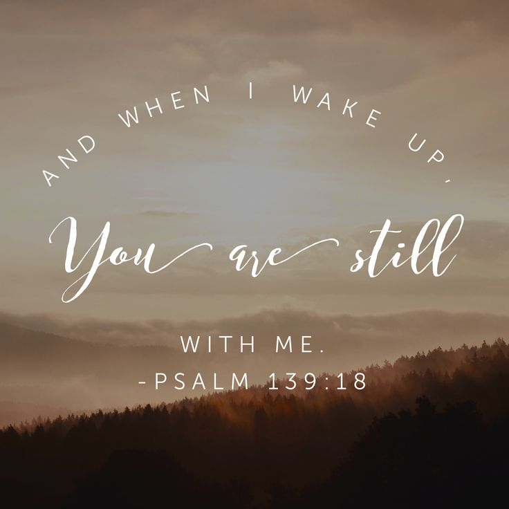And when I wake up you are still with me. Psalm 139:18