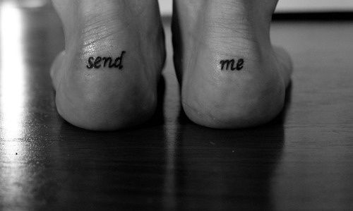 "Isaiah 6:8 that says, ""Then I heard the voice of the Lord saying, ""Whom shall I send? And who will go for us? ""And I said, ""Here am I. Send me!"" - Click image to find more tattoos Pinterest pins. I NEVER have cared for tattoos, but this one is a thought!!!!"