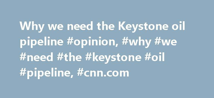 Why we need the Keystone oil pipeline #opinion, #why #we #need #the #keystone #oil #pipeline, #cnn.com http://arkansas.remmont.com/why-we-need-the-keystone-oil-pipeline-opinion-why-we-need-the-keystone-oil-pipeline-cnn-com/  # Why we need the Keystone oil pipeline Cutting through the Keystone XL hysteria 05:23 From an environmental perspective, the project has been under review since September 2008, more than three years, and the State Department's environmental review, completed in August…