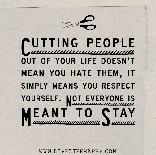 Cutting people out of your life doesn't mean you hate them, it simply means you respect yourself. Not everyone is meant to stay. | Flickr - ...