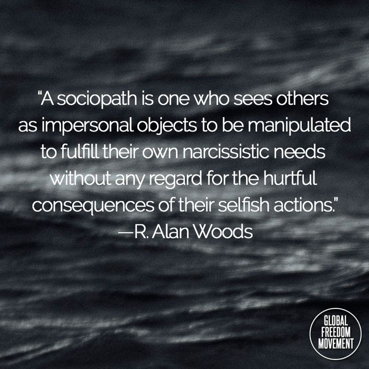 """A sociopath is one who sees others as impersonal objects to be manipulated to fulfil their own narcissistic needs without any regard for the hurtful consequences of their selfish actions."" -R. Alan Woods 