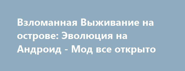 Взломанная Выживание на острове: Эволюция на Андроид - Мод все открыто http://android-gamerz.ru/2511-vzlomannaya-vyzhivanie-na-ostrove-evolyuciya-na-android-mod-vse-otkryto.html