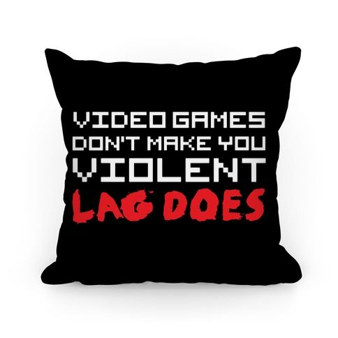 Everybody knows that video games don't make you violent, lag does! This funny pillow is perfect for gamers everywhere! If you love gaming, online games, MMORPGS like World of Warcraft, League of Legends, and DC Universe, or shooters like Call of Duty, Halo, or Battlefield, this shirt is for you, nerd! It doesn't matter if you prefer Playstation, XBox, Wii, or PC, this message is universal!