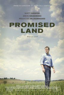 Promised Land (2012)   Drama  ****A salesman for a natural gas company experiences life-changing events after arriving in a small town, where his corporation wants to tap into the available resources.  Stars:  Matt Damon, Frances McDormand John Krasinski and Rosemarie DeWitt, and Hal Holbrook.