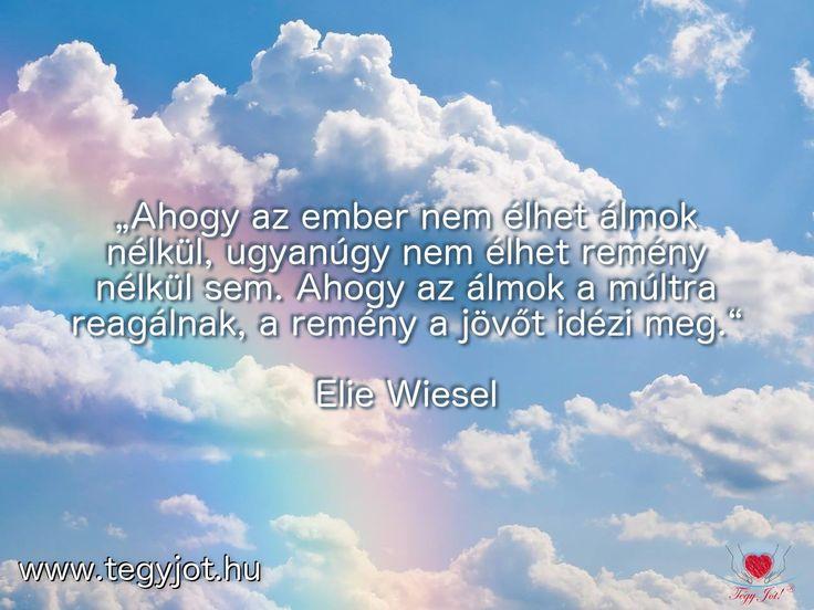 """""""Ahogy az ember nem élhet álmok nélkül, ugyanúgy nem élhet remény nélkül sem. Ahogy az álmok a múltra reagálnak, a remény a jövőt idézi meg."""" Elie Wiesel"""