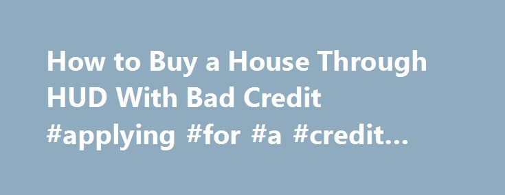 How to Buy a House Through HUD With Bad Credit #applying #for #a #credit #card http://credit-loan.nef2.com/how-to-buy-a-house-through-hud-with-bad-credit-applying-for-a-credit-card/  #mortgages for people with bad credit # How to Buy a House Through HUD With Bad Credit Promoted by Contact your local HUD agency. You can find a list of the agencies on www.hud.gov or by calling 1-800-569-4287. You might qualify for a federal mortgage program. If not, HUD offers special programs for families…