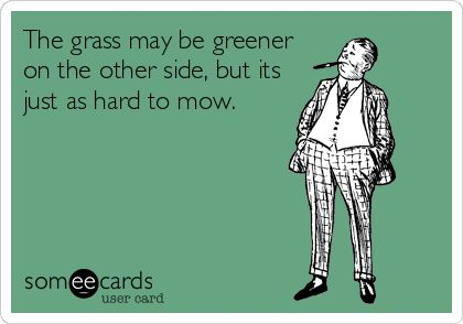 The grass may be greener on the other side, but it's just as hard to mow.
