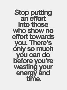 Stop putting an effort into those who show no effort towards you - Very true. I've opened up my eyes and realised that I put in way too much effort with people with very little in return. If I didn't make any effort or have to ask I wouldn't hear from them. All of my effort will go towards my kids the rest can jog on!