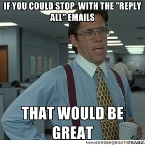 "IF YOU COULD STOP WITH THE ""REPLY ALL"" EMAILS THAT WOULD BE GREAT 