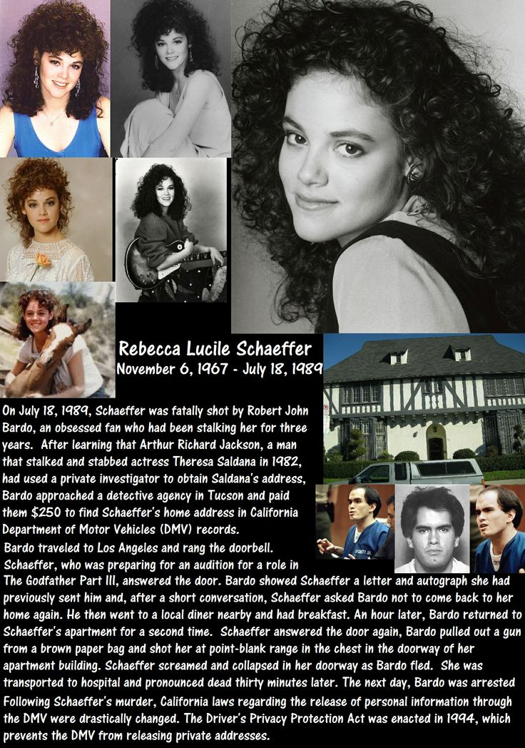 Rebecca Lucile Schaeffer (November 6, 1967 – July 18, 1989)  Schaeffer was fatally shot in the doorway of her Los Angeles apartment building by Robert John Bardo. Bardo who was obsessed with Schaeffer and had been stalking her for three years. He was sentenced to life imprisonment for her murder. Schaeffer's death prompted the passage of anti-stalking laws in California.