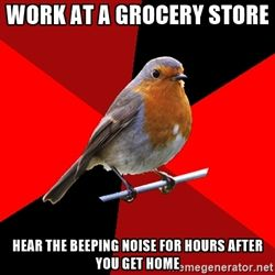 Retail Robin - Work at a grocery store Hear the beeping noise for hours after you get home
