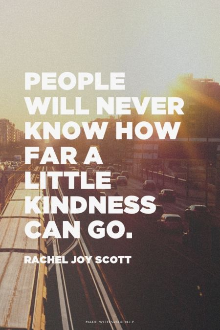 People will never know how far a little kindness can go. - Rachel Joy Scott