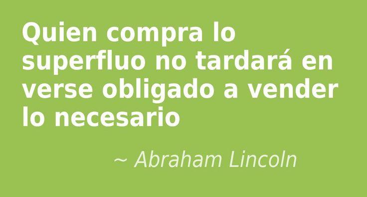 Quien compra lo superfluo no tardará en verse obligado a vender lo necesario. #AbrahamLincoln