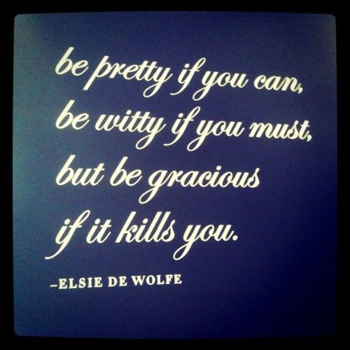 Be pretty if you can, be witty if you must, be gracious if it kills you.