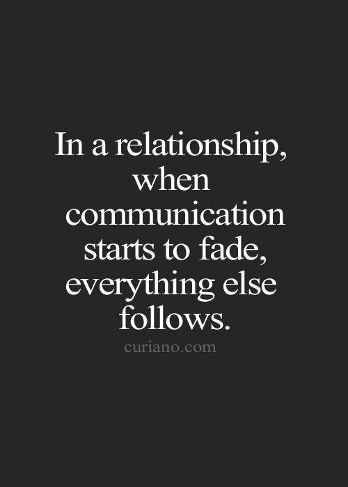 In a relationship, when communication starts to fade, every thing else follows.