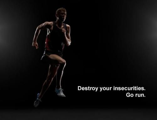 Destroy your insecurities. Go run.