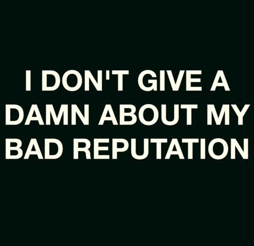 I don't give a damn about my bad reputation
