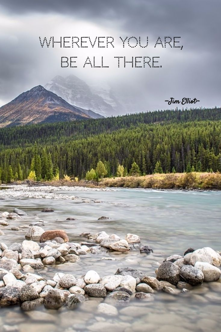 """""""Wherever you are, be all there."""" —Jim Elliot"""