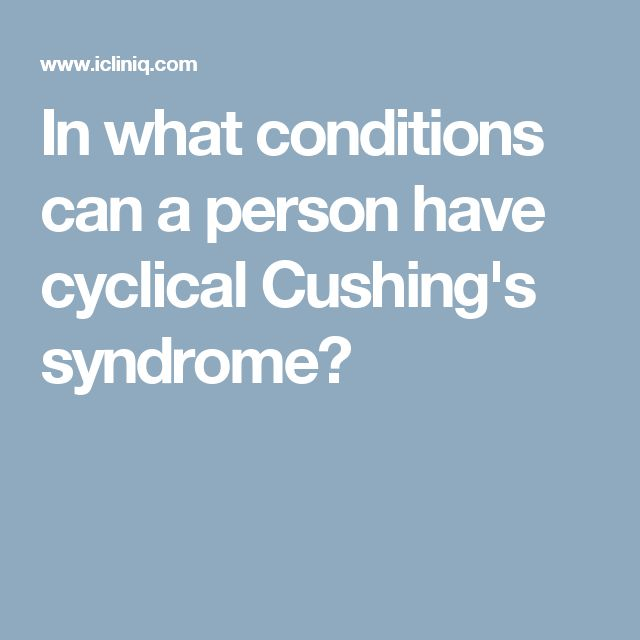 In what conditions can a person have cyclical Cushing's syndrome?