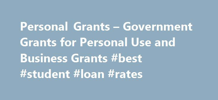 Personal Grants – Government Grants for Personal Use and Business Grants #best #student #loan #rates http://loan.remmont.com/personal-grants-government-grants-for-personal-use-and-business-grants-best-student-loan-rates/  #government personal loans # Personal Grants and Loans From Government and Foundations – For A Wide Range Of Financial Situations! As long as you can meet the Foundations criteria, the money is yours to keep and never has to be paid back. These personal grants are non…