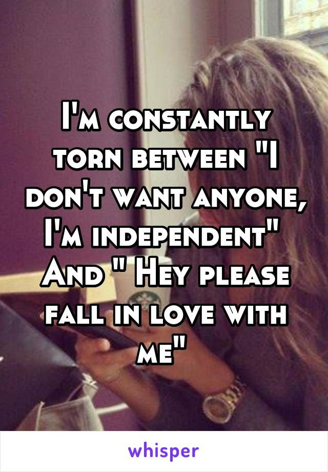 "I'm constantly torn between ""I don't want anyone, I'm independent""  And "" Hey please fall in love with me"""
