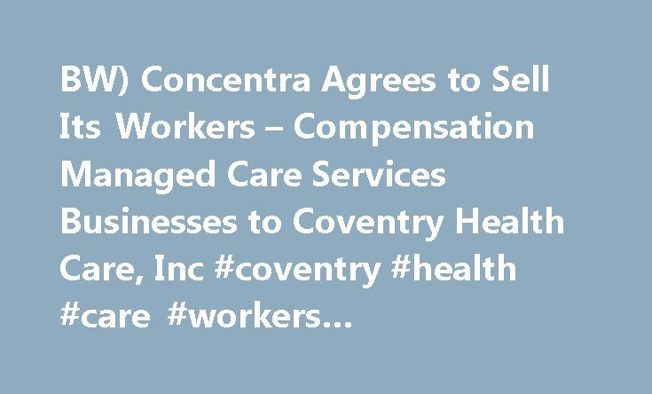 BW) Concentra Agrees to Sell Its Workers – Compensation Managed Care Services Businesses to Coventry Health Care, Inc #coventry #health #care #workers #compensation http://milwaukee.remmont.com/bw-concentra-agrees-to-sell-its-workers-compensation-managed-care-services-businesses-to-coventry-health-care-inc-coventry-health-care-workers-compensation/  # (BW) Concentra Agrees to Sell Its Workers' Compensation Managed Care Services Businesses to Coventry Health Care, Inc. Concentra Operating…