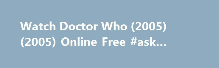 Watch Doctor Who (2005) (2005) Online Free #ask #experts http://ask.remmont.com/watch-doctor-who-2005-2005-online-free-ask-experts/  #free ask a doctor online # Doctor Who (2005) Reviews Now personally for me I think this is better than most different Sci – Fi tv shows that are supposed to be popular, i.e Blakes Seven, Red Dwarf, Star Trek,…Continue Reading