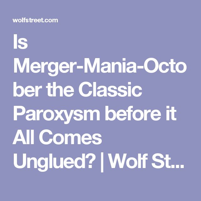 Is Merger-Mania-October the Classic Paroxysm before it All Comes Unglued? | Wolf Street