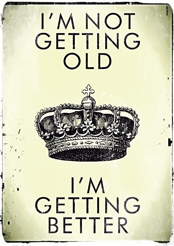 I'm not getting old I'm getting better.