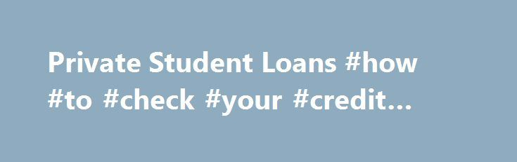 Private Student Loans #how #to #check #your #credit #rating http://credit-loan.remmont.com/private-student-loans-how-to-check-your-credit-rating/  #private student loans for bad credit # Private Student Loans A college degree is an investment in a promising future, but it isn t free of charge. Once you ve exhausted all the federal financial aid you re eligible for, you may find that it just doesn t cover everything. In this case, you may […]