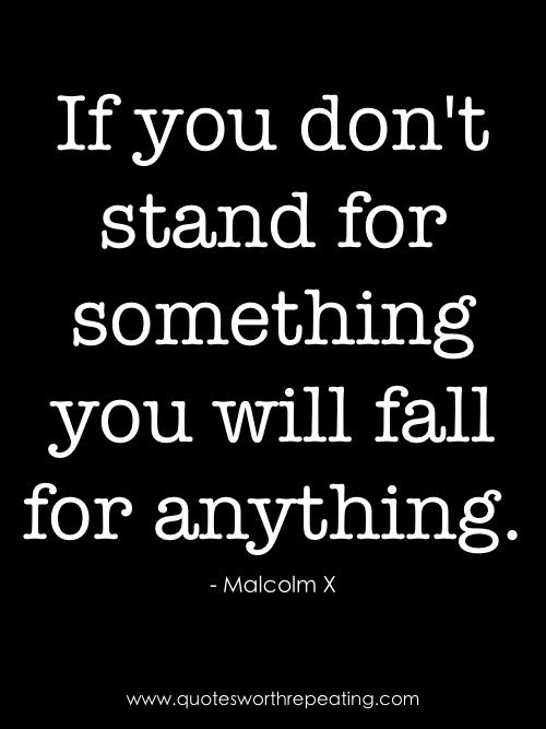"""If you don't stand for something you will fall for anything."" - Malcom X"