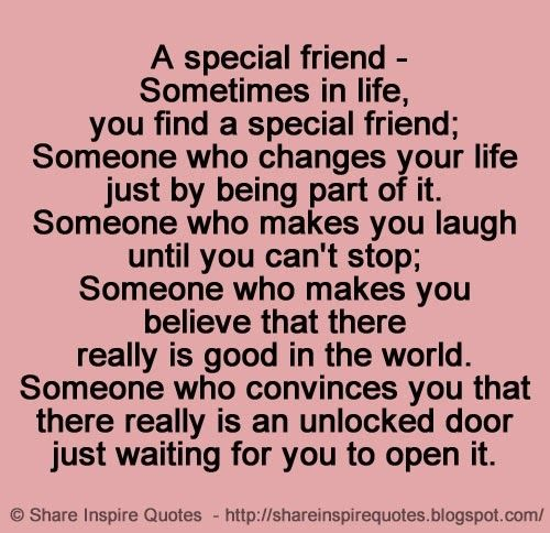 A special friend - Sometimes in life, you find a special friend; Someone who changes your life Just by being part of it. Someone who makes you laugh until you can't stop; Someone who makes you believe that there really is good in the world. Someone who convinces you that there really is an unlocked door just waiting for you to open it. | Share Inspire Quotes - Inspiring Quotes | Love Quotes | Funny Quotes | Quotes about Life by Share Inspire Quotes