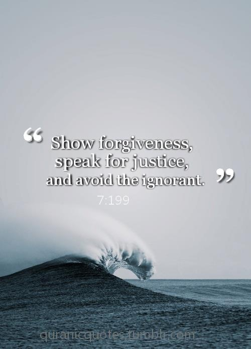 show forgiveness, speak for justice and avoid ignorance....