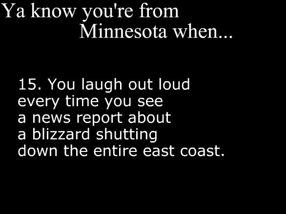 Ya Know You're From Minnesota When....You laugh out loud every time you see a news report about a blizzard shutting down the entire east coast.  ---Still not used to that here even after 16 years. LOL