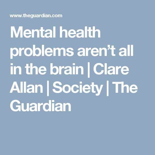Mental health problems aren't all in the brain | Clare Allan | Society | The Guardian