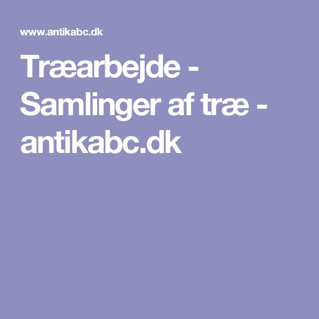 Træarbejde - Samlinger af træ - antikabc.dk