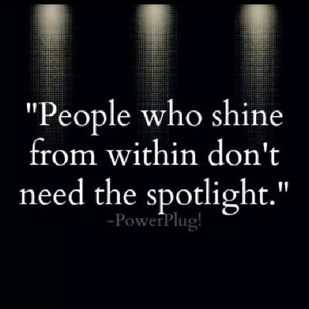 People who shine from within don't need the spotlight. How true!